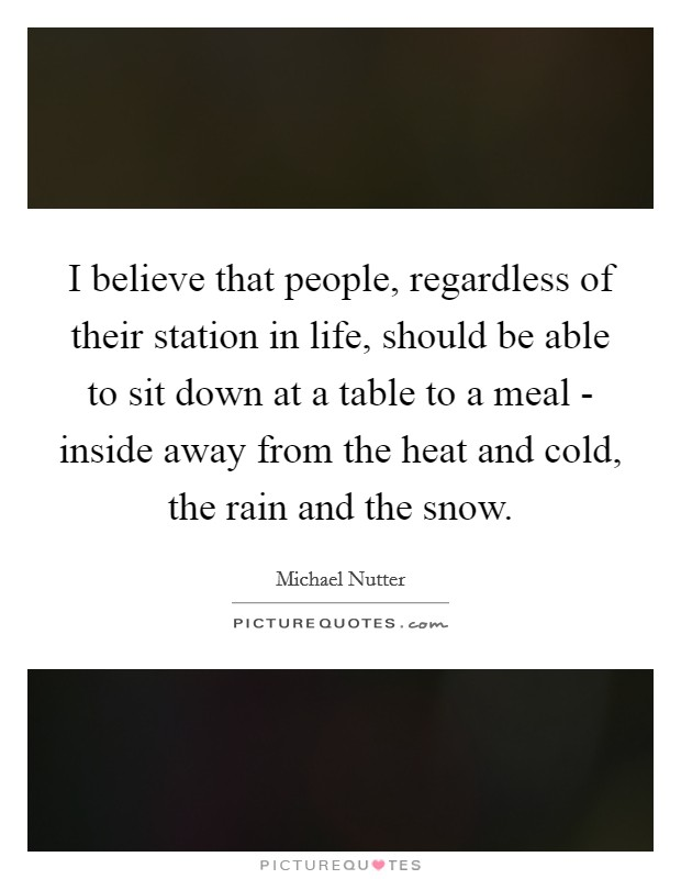 I believe that people, regardless of their station in life, should be able to sit down at a table to a meal - inside away from the heat and cold, the rain and the snow Picture Quote #1