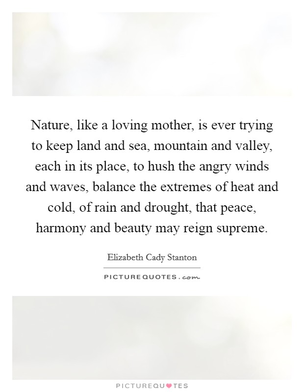 Nature, like a loving mother, is ever trying to keep land and sea, mountain and valley, each in its place, to hush the angry winds and waves, balance the extremes of heat and cold, of rain and drought, that peace, harmony and beauty may reign supreme Picture Quote #1