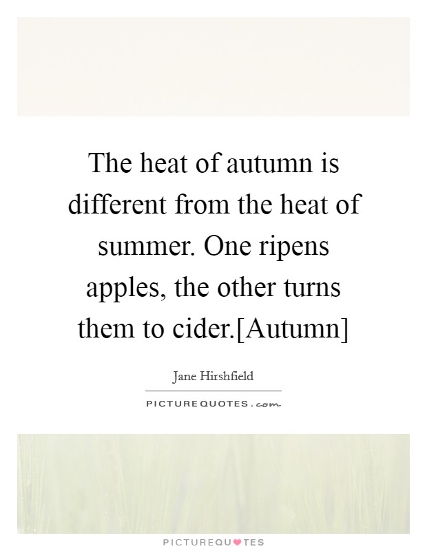 The heat of autumn is different from the heat of summer. One ripens apples, the other turns them to cider.[Autumn] Picture Quote #1