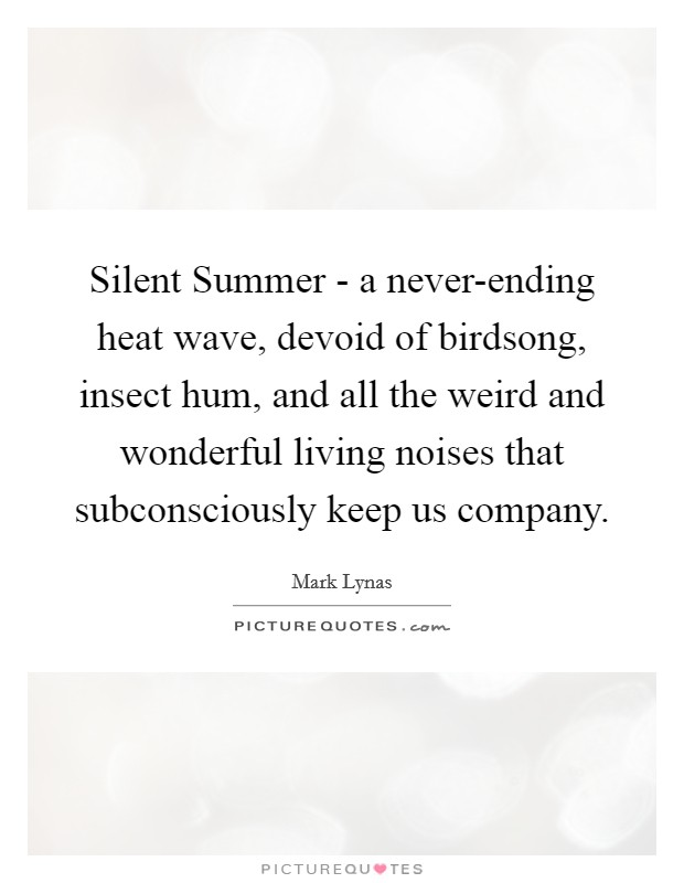 Silent Summer - a never-ending heat wave, devoid of birdsong, insect hum, and all the weird and wonderful living noises that subconsciously keep us company Picture Quote #1