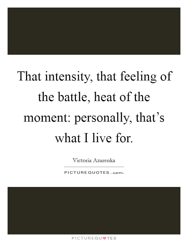That intensity, that feeling of the battle, heat of the moment: personally, that's what I live for Picture Quote #1
