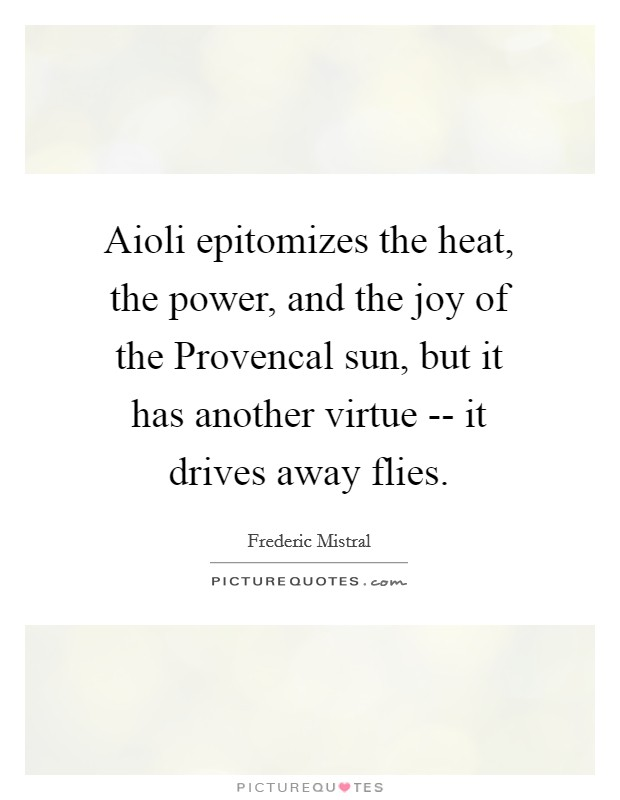 Aioli epitomizes the heat, the power, and the joy of the Provencal sun, but it has another virtue -- it drives away flies Picture Quote #1