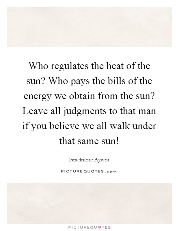 Who regulates the heat of the sun? Who pays the bills of the energy we obtain from the sun? Leave all judgments to that man if you believe we all walk under that same sun! Picture Quote #1