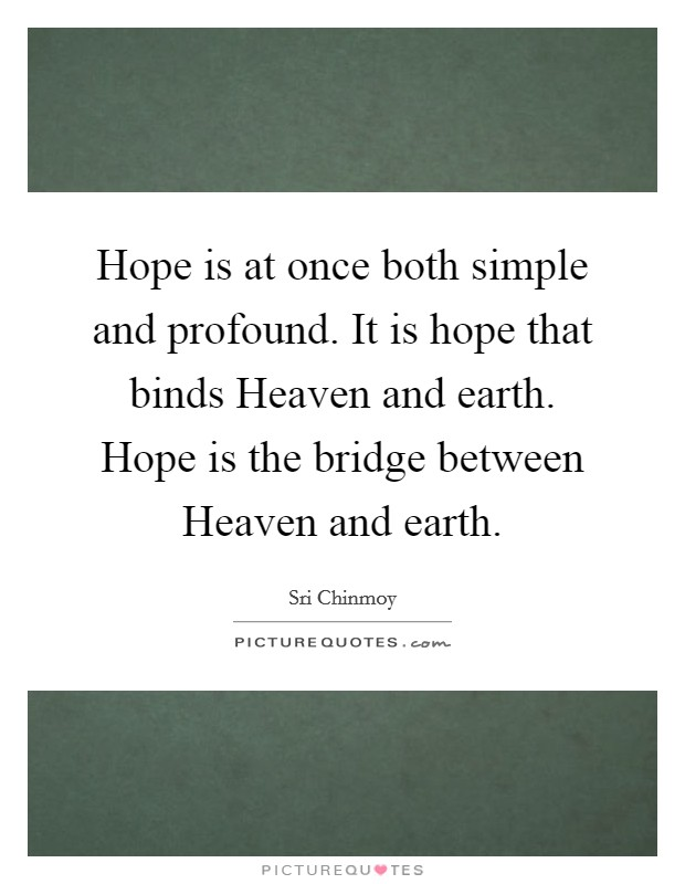Hope is at once both simple and profound. It is hope that binds Heaven and earth. Hope is the bridge between Heaven and earth Picture Quote #1