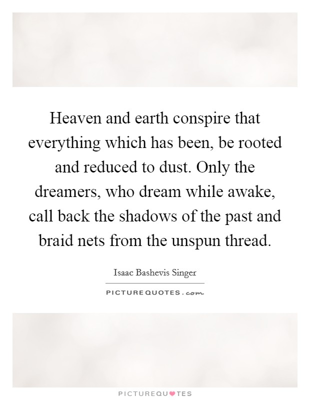 Heaven and earth conspire that everything which has been, be rooted and reduced to dust. Only the dreamers, who dream while awake, call back the shadows of the past and braid nets from the unspun thread Picture Quote #1