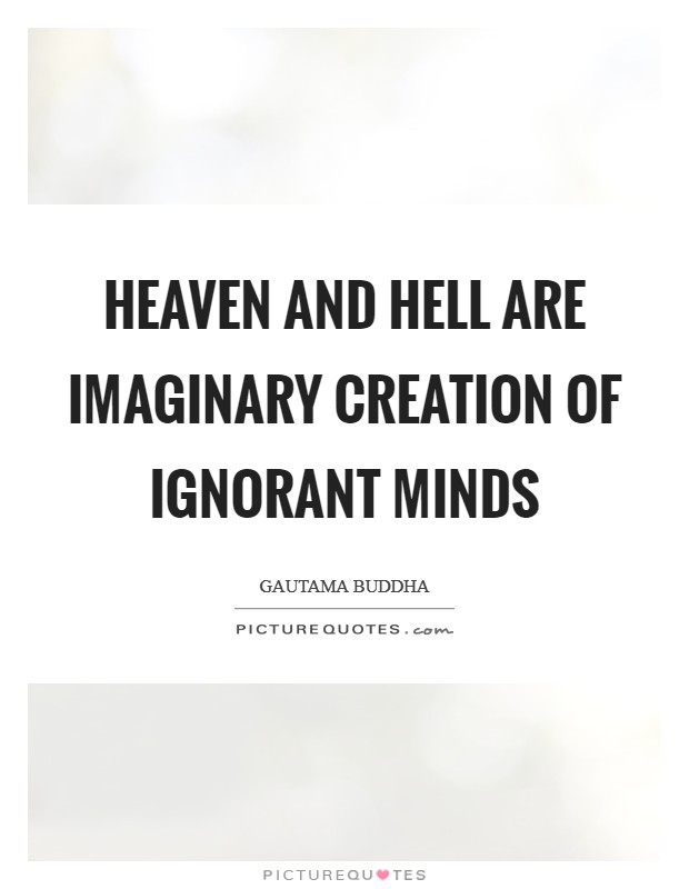 Heaven and Hell are imaginary creation of ignorant minds Picture Quote #1
