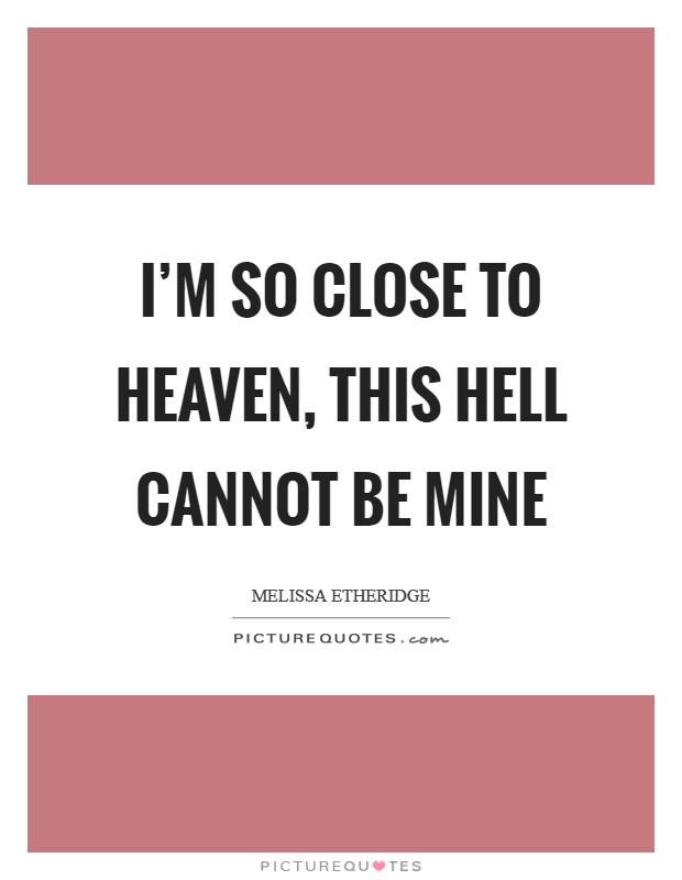 I'm so close to Heaven, this Hell cannot be mine Picture Quote #1