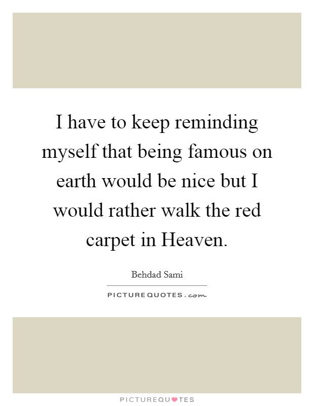 I have to keep reminding myself that being famous on earth would be nice but I would rather walk the red carpet in Heaven Picture Quote #1