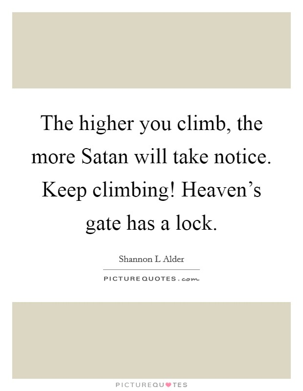 The higher you climb, the more Satan will take notice. Keep climbing! Heaven's gate has a lock Picture Quote #1