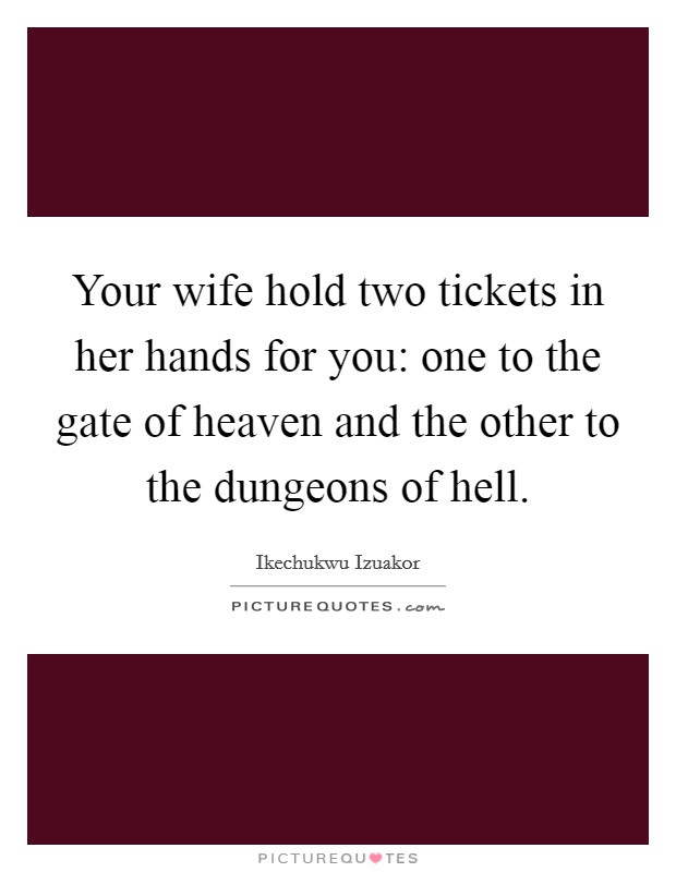 Your wife hold two tickets in her hands for you: one to the gate of heaven and the other to the dungeons of hell Picture Quote #1