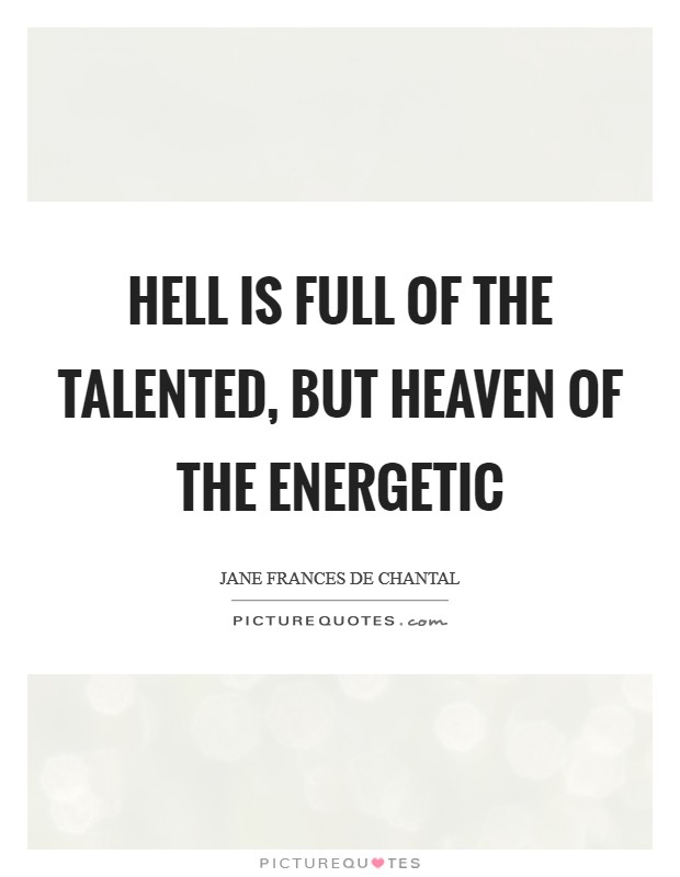 Hell is full of the talented, but Heaven of the energetic Picture Quote #1