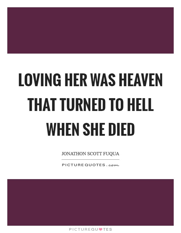 Loving her was heaven that turned to hell when she died Picture Quote #1