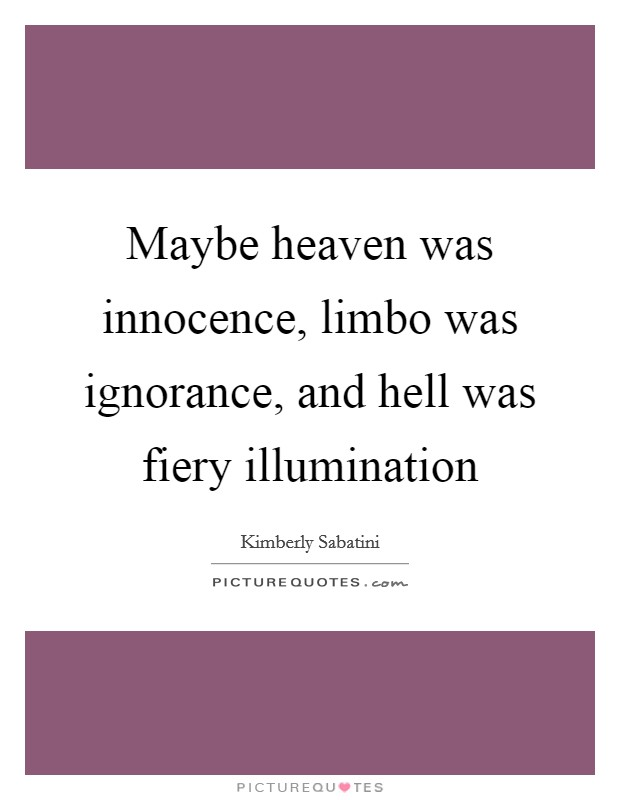 Maybe heaven was innocence, limbo was ignorance, and hell was fiery illumination Picture Quote #1