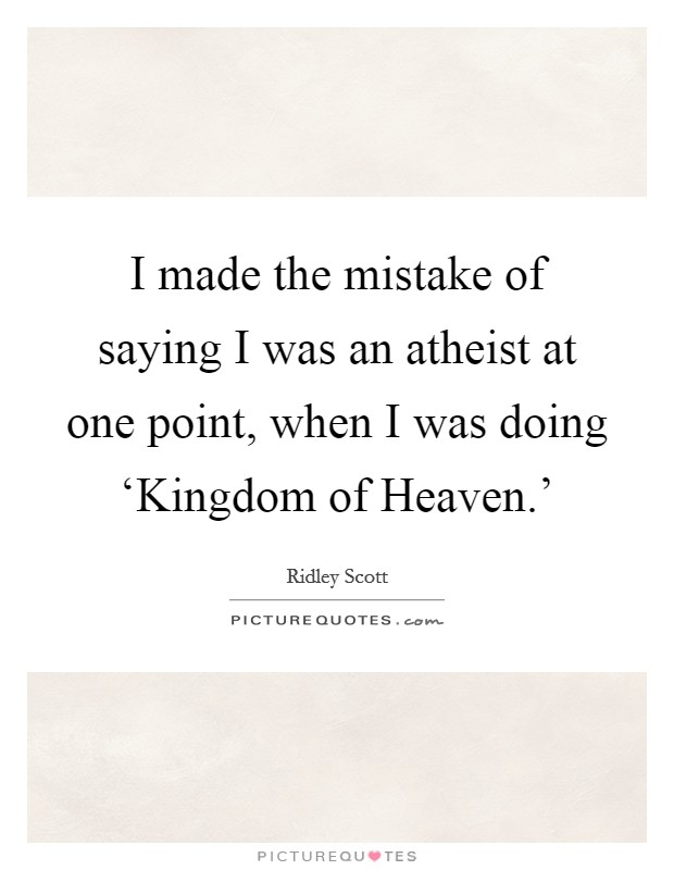 I made the mistake of saying I was an atheist at one point, when I was doing 'Kingdom of Heaven.' Picture Quote #1