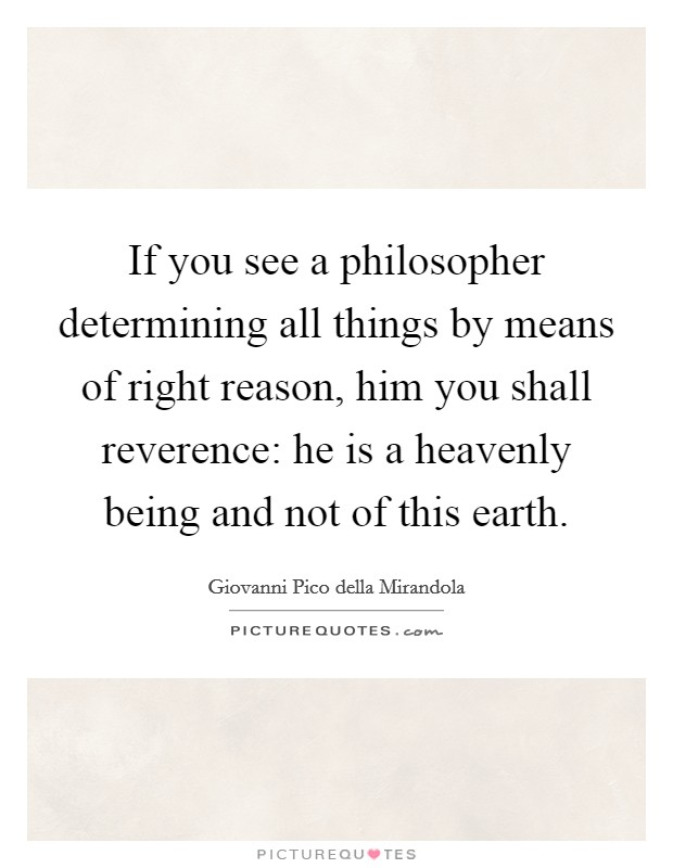 If you see a philosopher determining all things by means of right reason, him you shall reverence: he is a heavenly being and not of this earth Picture Quote #1