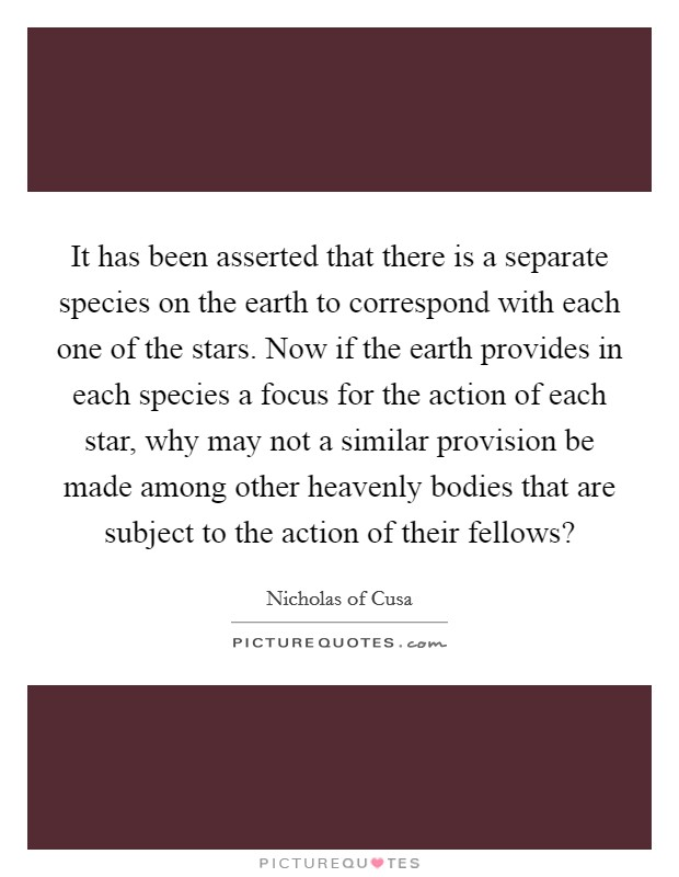 It has been asserted that there is a separate species on the earth to correspond with each one of the stars. Now if the earth provides in each species a focus for the action of each star, why may not a similar provision be made among other heavenly bodies that are subject to the action of their fellows? Picture Quote #1