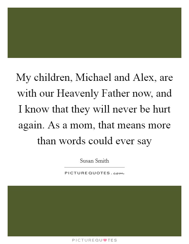 My children, Michael and Alex, are with our Heavenly Father now, and I know that they will never be hurt again. As a mom, that means more than words could ever say Picture Quote #1