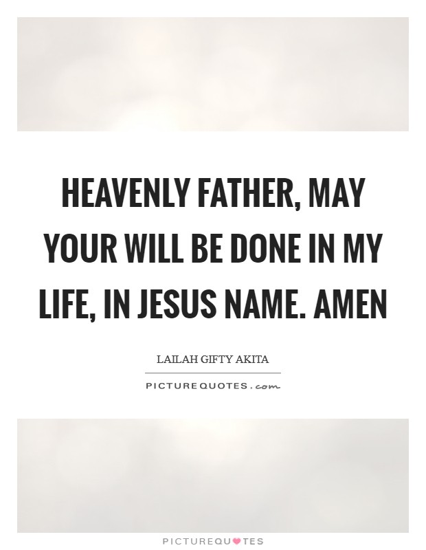 Heavenly Father, may your will be done in my life, in Jesus Name. Amen Picture Quote #1