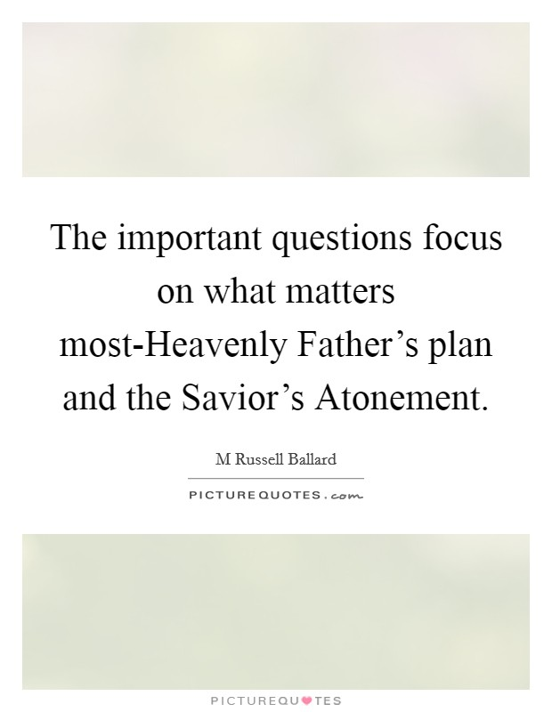 The important questions focus on what matters most-Heavenly Father's plan and the Savior's Atonement Picture Quote #1