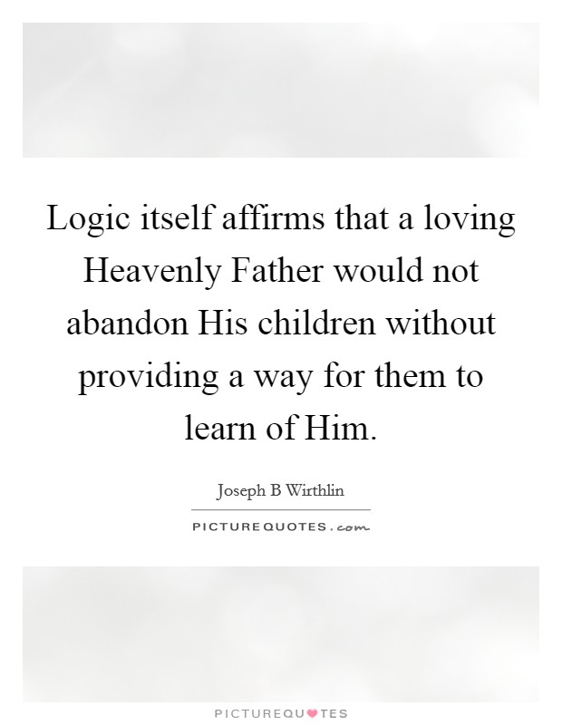 Logic itself affirms that a loving Heavenly Father would not abandon His children without providing a way for them to learn of Him Picture Quote #1