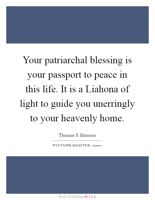 Your patriarchal blessing is your passport to peace in this life. It is a Liahona of light to guide you unerringly to your heavenly home. Picture Quote #1