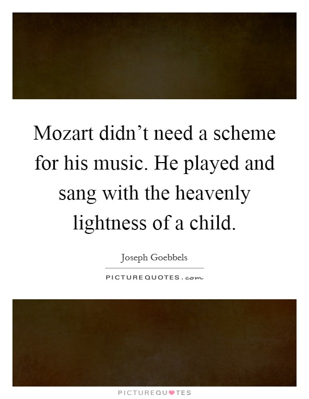 Mozart didn't need a scheme for his music. He played and sang with the heavenly lightness of a child Picture Quote #1
