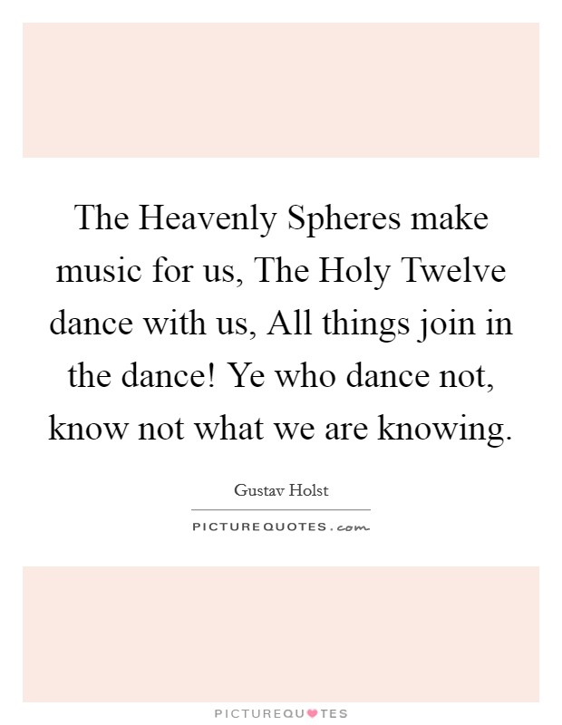 The Heavenly Spheres make music for us, The Holy Twelve dance with us, All things join in the dance! Ye who dance not, know not what we are knowing. Picture Quote #1