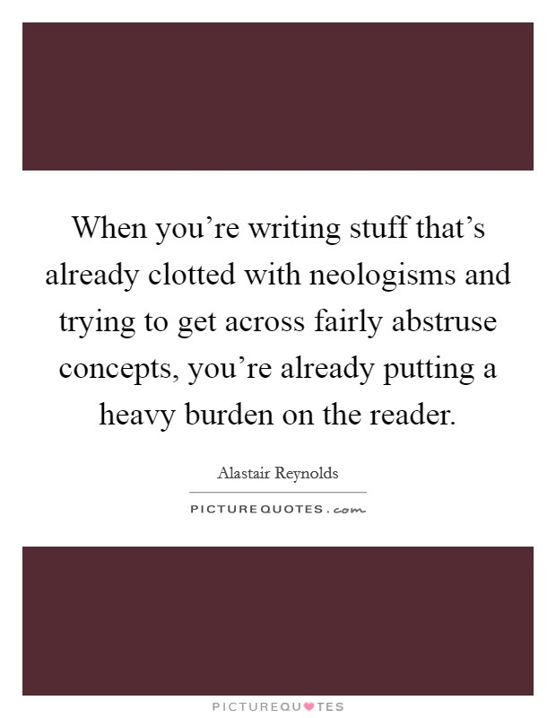 When you're writing stuff that's already clotted with neologisms and trying to get across fairly abstruse concepts, you're already putting a heavy burden on the reader Picture Quote #1
