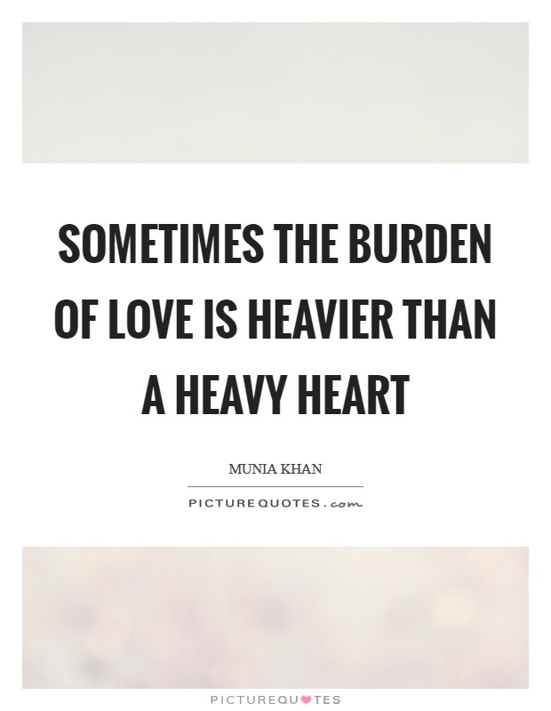 Sometimes the burden of love is heavier than a heavy heart Picture Quote #1
