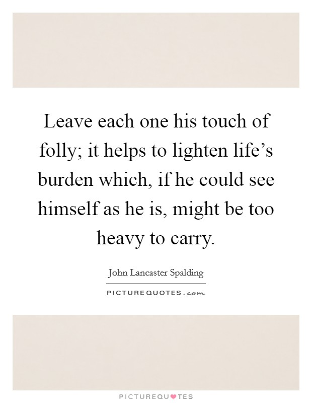 Leave each one his touch of folly; it helps to lighten life's burden which, if he could see himself as he is, might be too heavy to carry Picture Quote #1