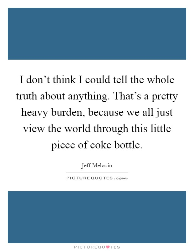 I don't think I could tell the whole truth about anything. That's a pretty heavy burden, because we all just view the world through this little piece of coke bottle Picture Quote #1