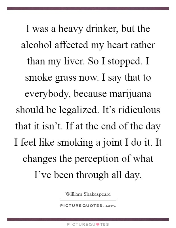 I was a heavy drinker, but the alcohol affected my heart rather than my liver. So I stopped. I smoke grass now. I say that to everybody, because marijuana should be legalized. It's ridiculous that it isn't. If at the end of the day I feel like smoking a joint I do it. It changes the perception of what I've been through all day Picture Quote #1