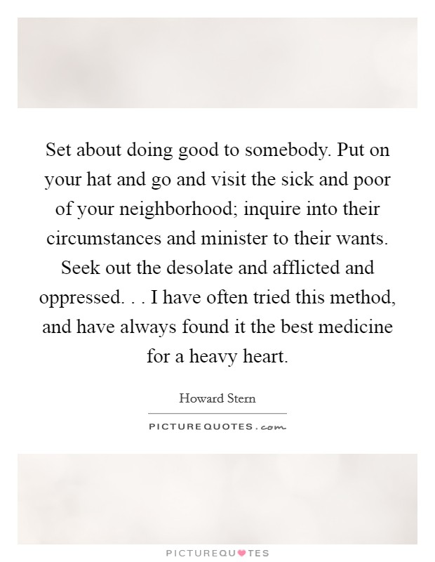 Set about doing good to somebody. Put on your hat and go and visit the sick and poor of your neighborhood; inquire into their circumstances and minister to their wants. Seek out the desolate and afflicted and oppressed. . . I have often tried this method, and have always found it the best medicine for a heavy heart Picture Quote #1