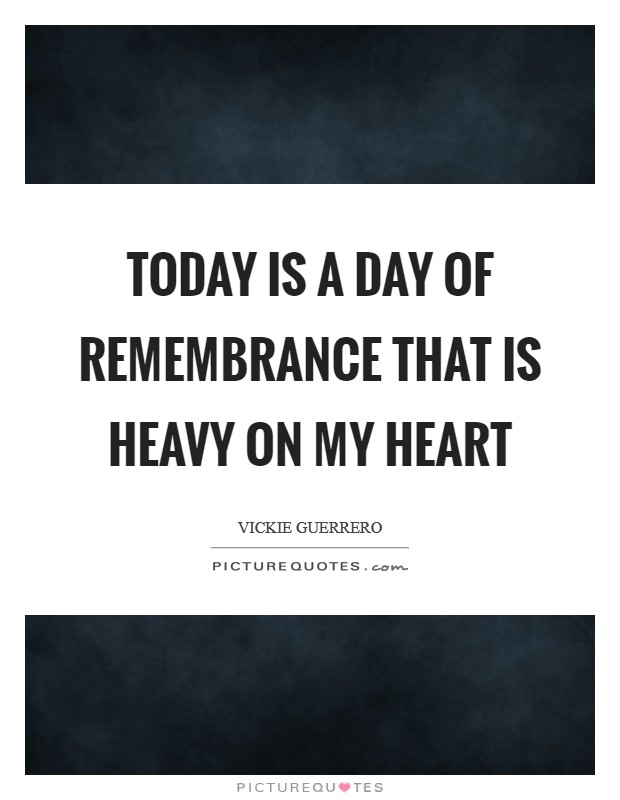 Today is a day of remembrance that is heavy on my heart Picture Quote #1