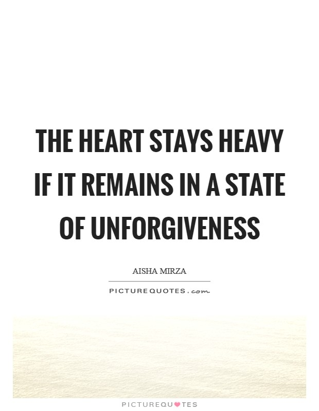 The heart stays heavy if it remains in a state of unforgiveness Picture Quote #1