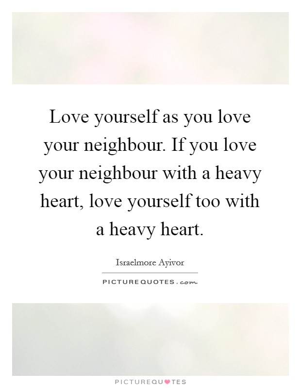 Love yourself as you love your neighbour. If you love your neighbour with a heavy heart, love yourself too with a heavy heart Picture Quote #1
