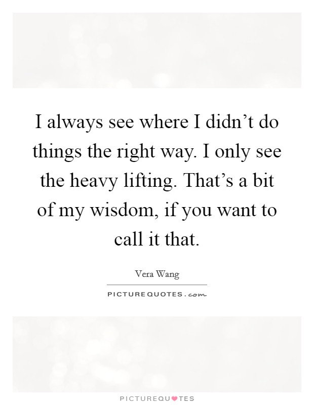 I always see where I didn't do things the right way. I only see the heavy lifting. That's a bit of my wisdom, if you want to call it that Picture Quote #1
