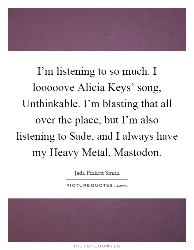 I'm listening to so much. I looooove Alicia Keys' song, Unthinkable. I'm blasting that all over the place, but I'm also listening to Sade, and I always have my Heavy Metal, Mastodon. Picture Quote #1