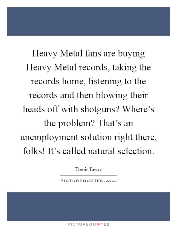 Heavy Metal fans are buying Heavy Metal records, taking the records home, listening to the records and then blowing their heads off with shotguns? Where's the problem? That's an unemployment solution right there, folks! It's called natural selection Picture Quote #1