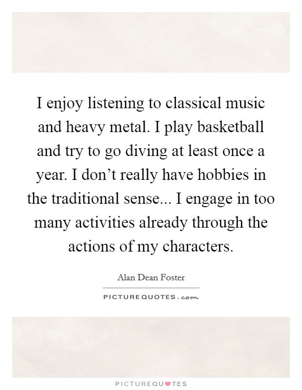 I enjoy listening to classical music and heavy metal. I play basketball and try to go diving at least once a year. I don't really have hobbies in the traditional sense... I engage in too many activities already through the actions of my characters. Picture Quote #1