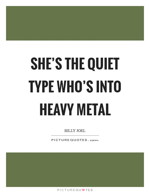 She's the quiet type who's into heavy metal Picture Quote #1
