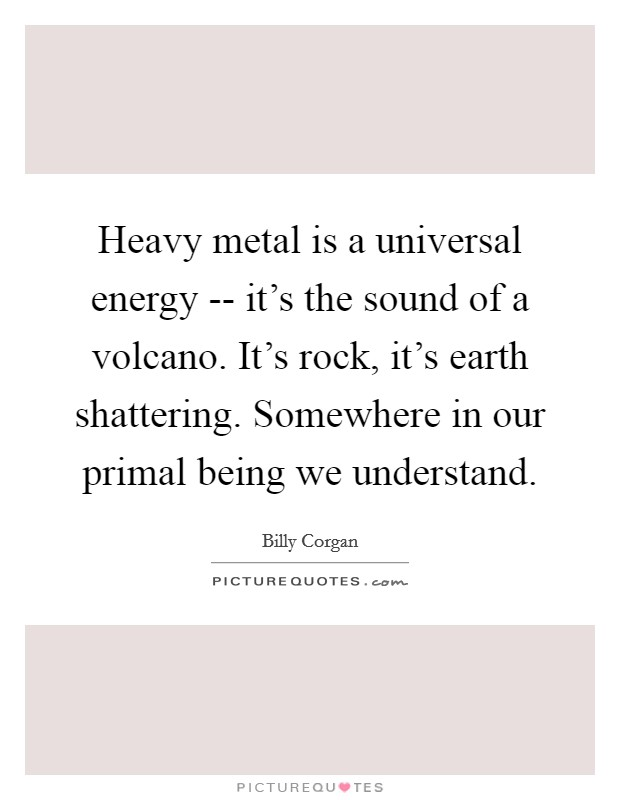 Heavy metal is a universal energy -- it's the sound of a volcano. It's rock, it's earth shattering. Somewhere in our primal being we understand Picture Quote #1