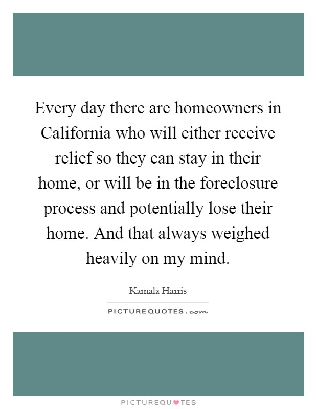 Every day there are homeowners in California who will either receive relief so they can stay in their home, or will be in the foreclosure process and potentially lose their home. And that always weighed heavily on my mind. Picture Quote #1