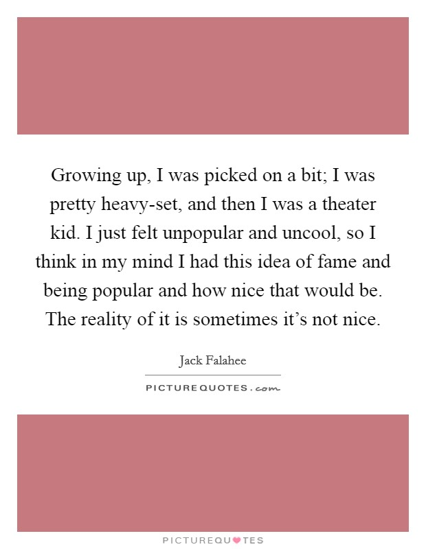 Growing up, I was picked on a bit; I was pretty heavy-set, and then I was a theater kid. I just felt unpopular and uncool, so I think in my mind I had this idea of fame and being popular and how nice that would be. The reality of it is sometimes it's not nice Picture Quote #1