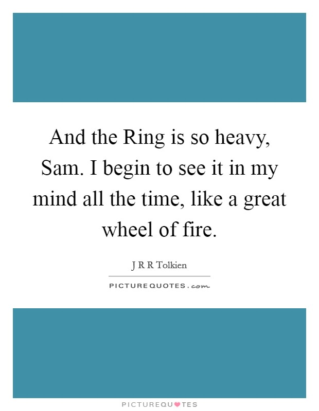 And the Ring is so heavy, Sam. I begin to see it in my mind all the time, like a great wheel of fire Picture Quote #1