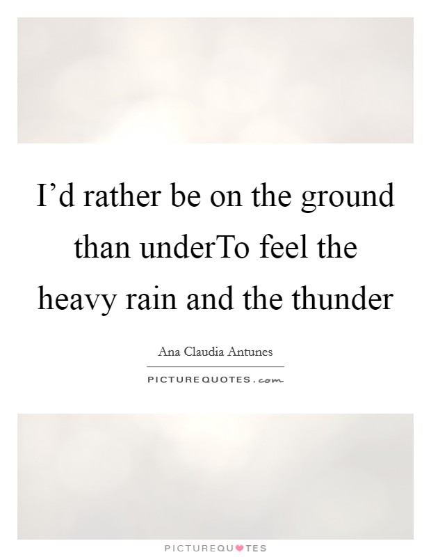 I'd rather be on the ground than underTo feel the heavy rain and the thunder Picture Quote #1