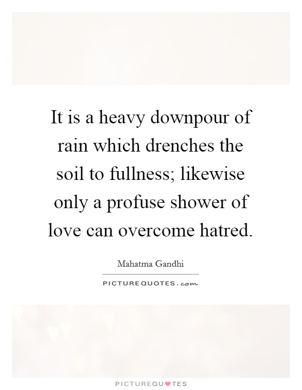 It is a heavy downpour of rain which drenches the soil to fullness; likewise only a profuse shower of love can overcome hatred Picture Quote #1