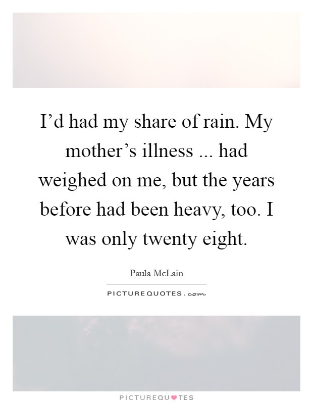 I'd had my share of rain. My mother's illness ... had weighed on me, but the years before had been heavy, too. I was only twenty eight Picture Quote #1