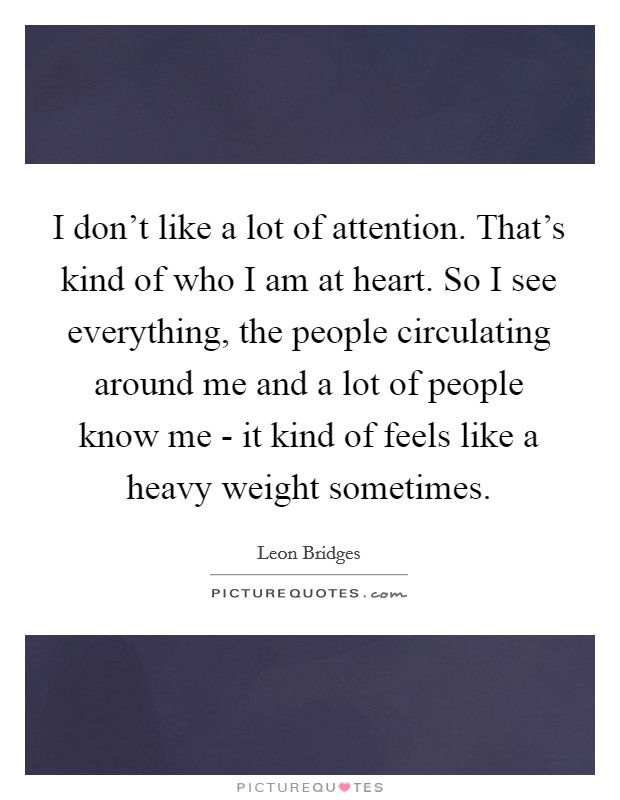 I don't like a lot of attention. That's kind of who I am at heart. So I see everything, the people circulating around me and a lot of people know me - it kind of feels like a heavy weight sometimes Picture Quote #1