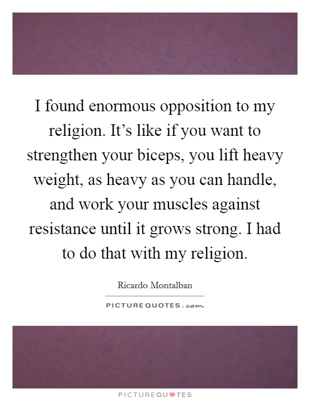 I found enormous opposition to my religion. It's like if you want to strengthen your biceps, you lift heavy weight, as heavy as you can handle, and work your muscles against resistance until it grows strong. I had to do that with my religion. Picture Quote #1